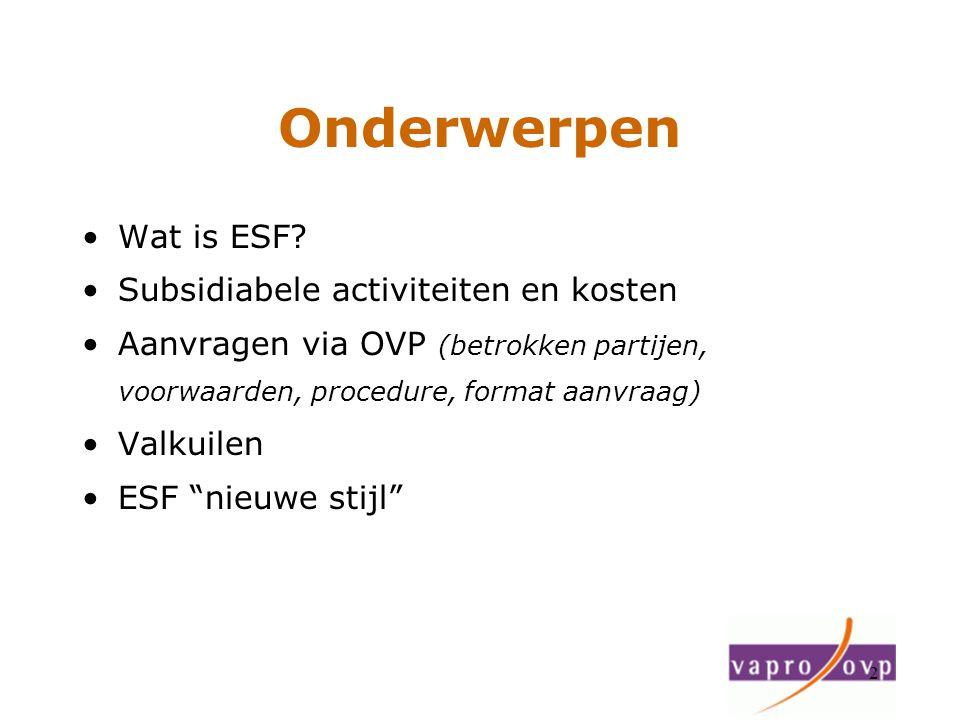 2 Onderwerpen Wat is ESF? Subsidiabele activiteiten en kosten Aanvragen via OVP (betrokken partijen, voorwaarden, procedure, format aanvraag) Valkuile
