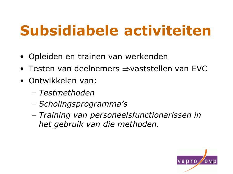 5 Subsidiabele activiteiten Opleiden en trainen van werkenden Testen van deelnemers vaststellen van EVC Ontwikkelen van: –Testmethoden –Scholingsprog