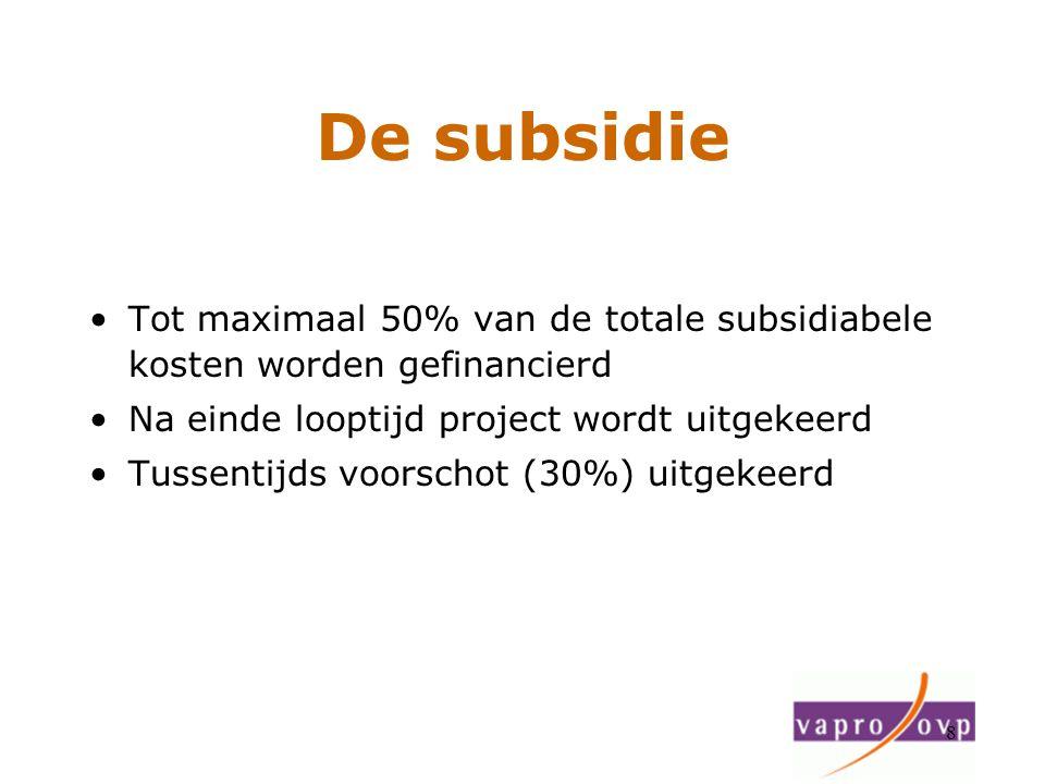8 De subsidie Tot maximaal 50% van de totale subsidiabele kosten worden gefinancierd Na einde looptijd project wordt uitgekeerd Tussentijds voorschot