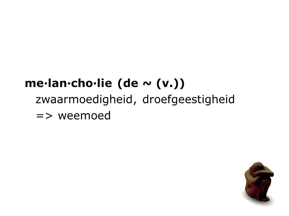 me·lan·cho·lie (de ~ (v.)) zwaarmoedigheid, droefgeestigheid => weemoed