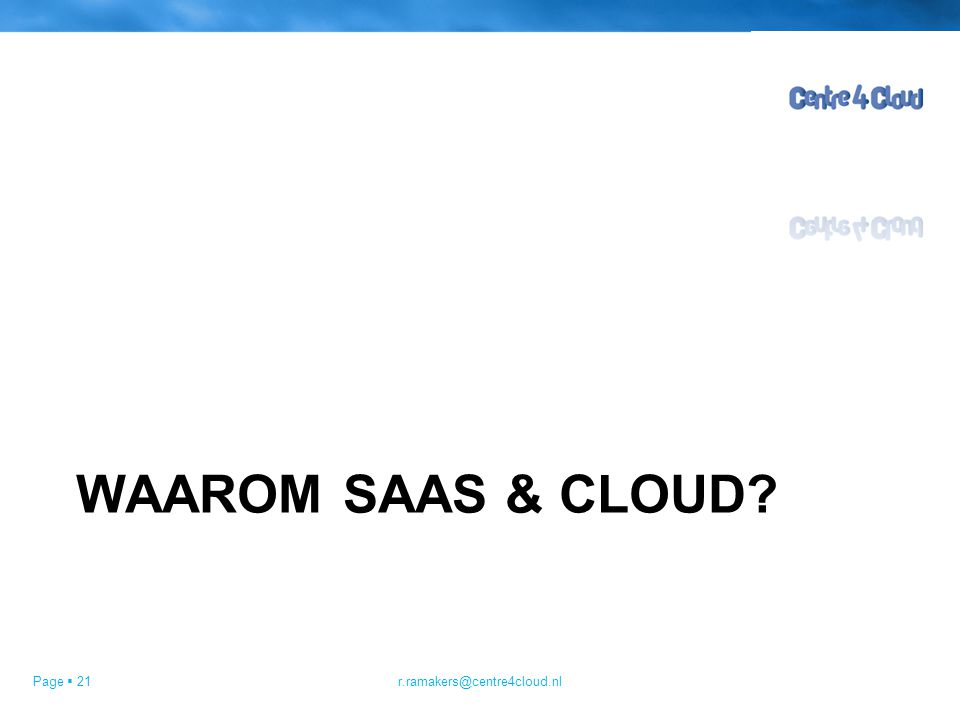 Page  21 WAAROM SAAS & CLOUD? r.ramakers@centre4cloud.nl