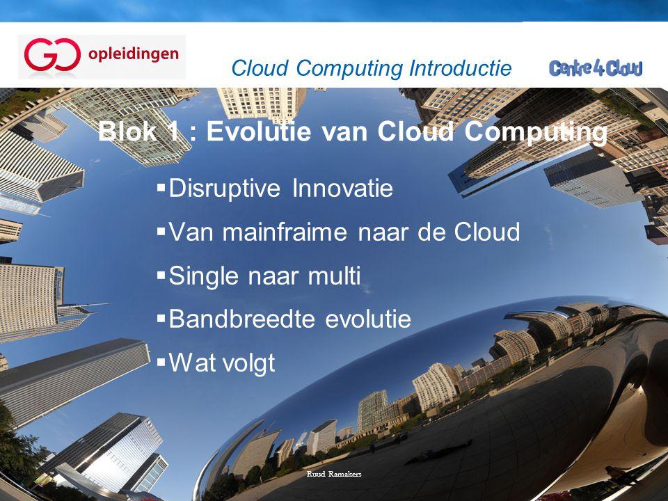 Page  4 Blok 1 : Evolutie van Cloud Computing  Disruptive Innovatie  Van mainfraime naar de Cloud  Single naar multi  Bandbreedte evolutie  Wat volgt Ruud Ramakers Cloud Computing Introductie