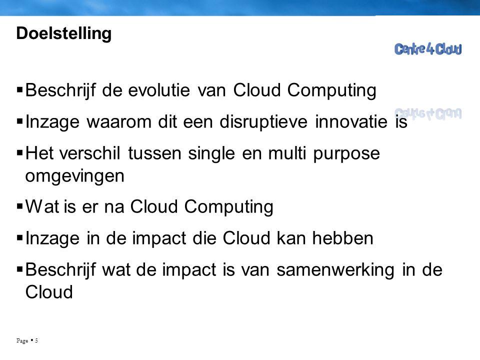 Page  5 Doelstelling  Beschrijf de evolutie van Cloud Computing  Inzage waarom dit een disruptieve innovatie is  Het verschil tussen single en multi purpose omgevingen  Wat is er na Cloud Computing  Inzage in de impact die Cloud kan hebben  Beschrijf wat de impact is van samenwerking in de Cloud Ruud Ramakers