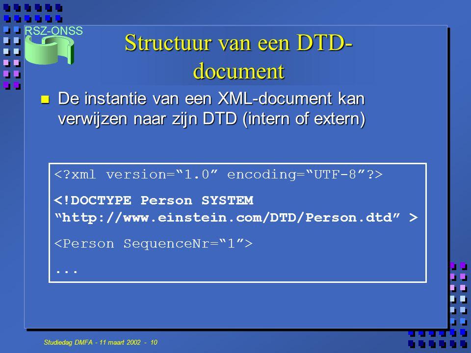 RSZ-ONSS Studiedag DMFA - 11 maart 2002 - 10 Structuur van een DTD- document n De instantie van een XML-document kan verwijzen naar zijn DTD (intern o