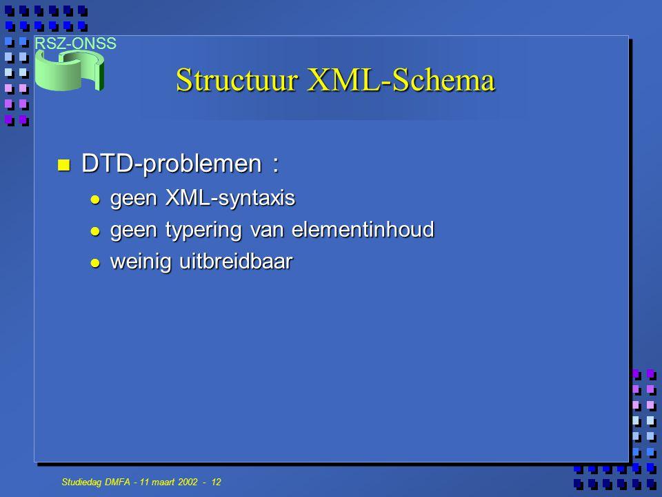 RSZ-ONSS Studiedag DMFA - 11 maart 2002 - 12 Structuur XML-Schema n DTD-problemen : geen XML-syntaxis geen XML-syntaxis geen typering van elementinhou