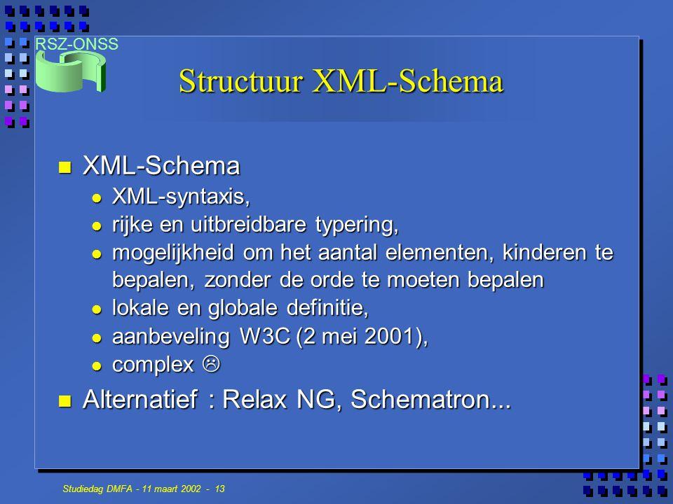 RSZ-ONSS Studiedag DMFA - 11 maart 2002 - 13 Structuur XML-Schema n XML-Schema XML-syntaxis, XML-syntaxis, rijke en uitbreidbare typering, rijke en uitbreidbare typering, mogelijkheid om het aantal elementen, kinderen te bepalen, zonder de orde te moeten bepalen mogelijkheid om het aantal elementen, kinderen te bepalen, zonder de orde te moeten bepalen lokale en globale definitie, lokale en globale definitie, aanbeveling W3C (2 mei 2001), aanbeveling W3C (2 mei 2001), complex  complex  n Alternatief : Relax NG, Schematron...