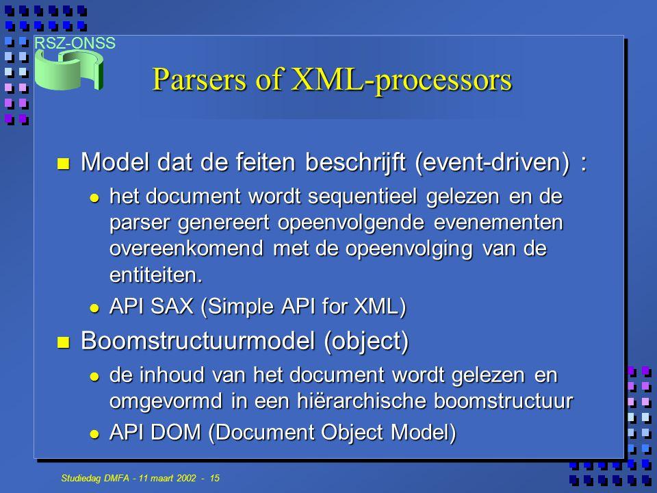 RSZ-ONSS Studiedag DMFA - 11 maart 2002 - 15 Parsers of XML-processors n Model dat de feiten beschrijft (event-driven) : het document wordt sequentieel gelezen en de parser genereert opeenvolgende evenementen overeenkomend met de opeenvolging van de entiteiten.