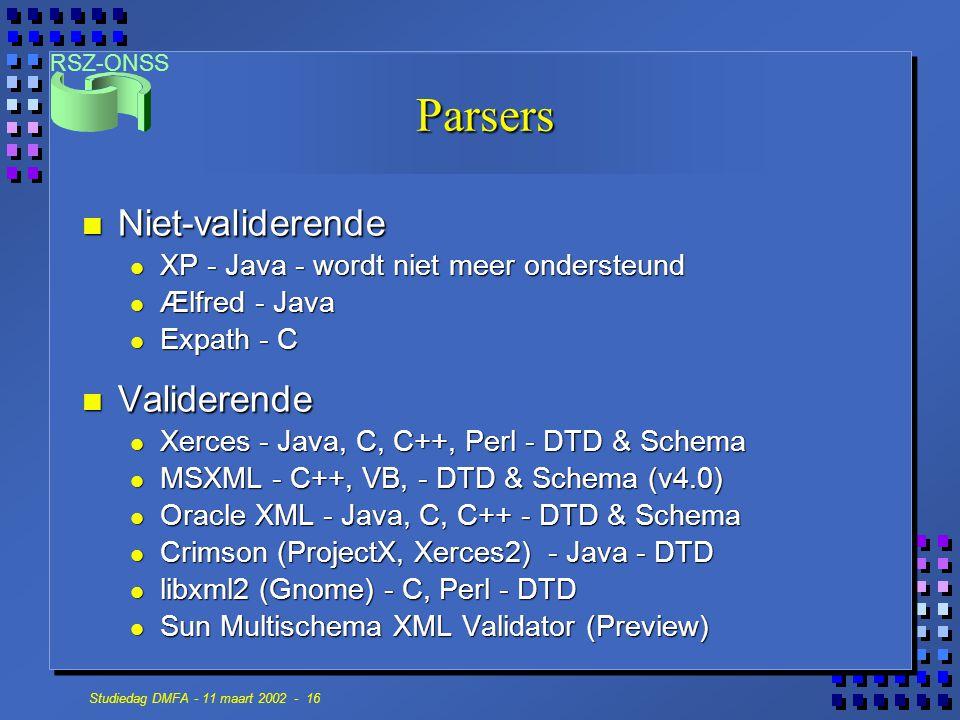 RSZ-ONSS Studiedag DMFA - 11 maart 2002 - 16 Parsers n Niet-validerende XP - Java - wordt niet meer ondersteund XP - Java - wordt niet meer ondersteund Ælfred - Java Ælfred - Java Expath - C Expath - C n Validerende Xerces - Java, C, C++, Perl - DTD & Schema Xerces - Java, C, C++, Perl - DTD & Schema MSXML - C++, VB, - DTD & Schema (v4.0) MSXML - C++, VB, - DTD & Schema (v4.0) Oracle XML - Java, C, C++ - DTD & Schema Oracle XML - Java, C, C++ - DTD & Schema Crimson (ProjectX, Xerces2) - Java - DTD Crimson (ProjectX, Xerces2) - Java - DTD libxml2 (Gnome) - C, Perl - DTD libxml2 (Gnome) - C, Perl - DTD Sun Multischema XML Validator (Preview) Sun Multischema XML Validator (Preview)