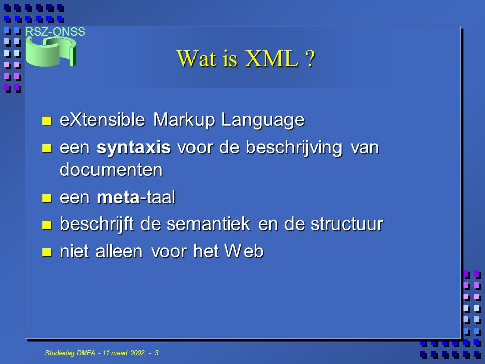 RSZ-ONSS Studiedag DMFA - 11 maart 2002 - 3 Wat is XML ? n eXtensible Markup Language n een syntaxis voor de beschrijving van documenten n een meta-ta