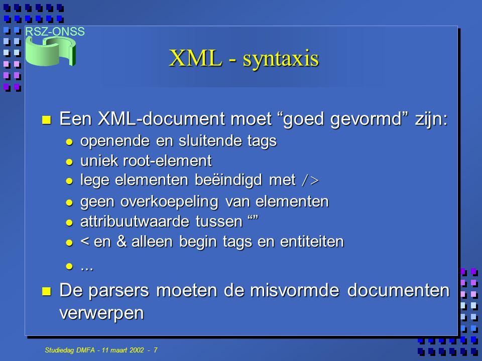 RSZ-ONSS Studiedag DMFA - 11 maart 2002 - 7 XML - syntaxis n Een XML-document moet goed gevormd zijn: openende en sluitende tags openende en sluitende tags uniek root-element uniek root-element lege elementen beëindigd met /> lege elementen beëindigd met /> geen overkoepeling van elementen geen overkoepeling van elementen attribuutwaarde tussen attribuutwaarde tussen < en & alleen begin tags en entiteiten < en & alleen begin tags en entiteiten......