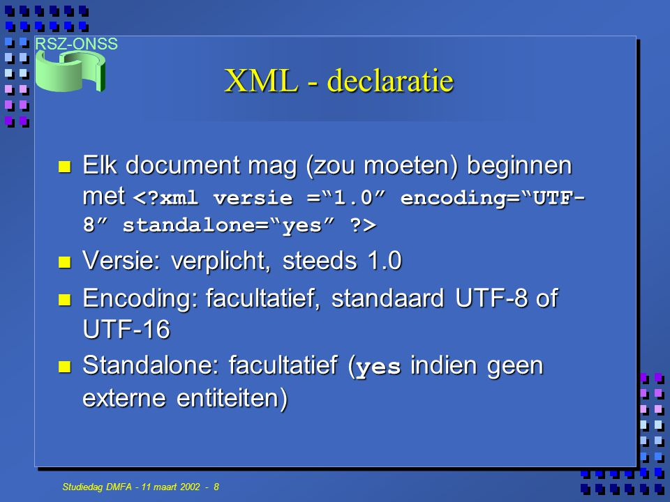 RSZ-ONSS Studiedag DMFA - 11 maart 2002 - 19 De DMFA & XML Natural Person C-n Worker record I-n Worker Contribution C-n Employer Declaration I-1 Occupation C-n Service C-n Remun C-n Deduction C-n Dismissed Statutory Worker Contribution C-1 Student Contribution C-1 Early Retirement Contribution C-2 I= indispensable C= conditionnel (Obligatoire si) n= plusieurs C ontributions Unrelated to natural person C-n Deduction C-n Worker Contribution C-1 Indemnity WAPM C-n Déclaration Reference n Form I-1