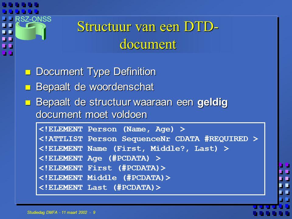 RSZ-ONSS Studiedag DMFA - 11 maart 2002 - 9 Structuur van een DTD- document n Document Type Definition n Bepaalt de woordenschat n Bepaalt de structuur waaraan een geldig document moet voldoen