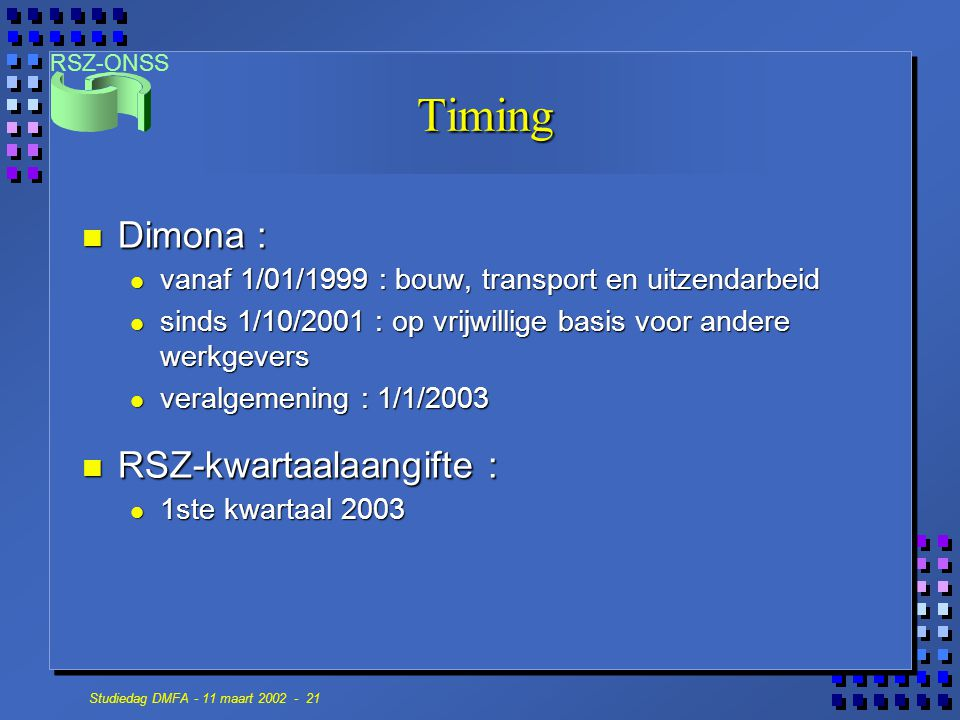 RSZ-ONSS Studiedag DMFA - 11 maart 2002 - 21 Timing n Dimona : vanaf 1/01/1999 : bouw, transport en uitzendarbeid vanaf 1/01/1999 : bouw, transport en