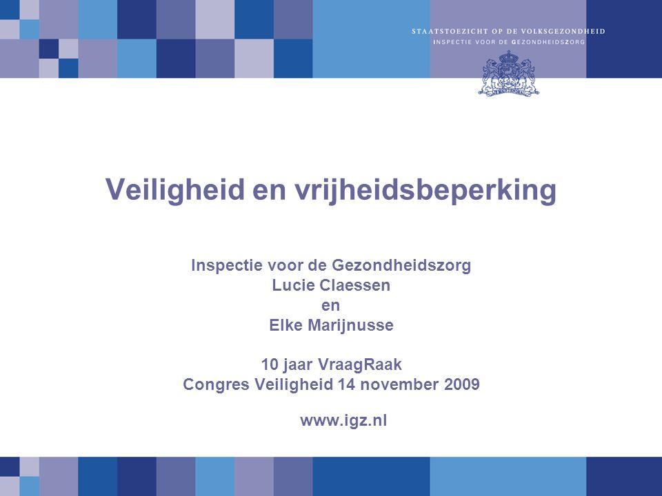 Veiligheid en vrijheidsbeperking Inspectie voor de Gezondheidszorg Lucie Claessen en Elke Marijnusse 10 jaar VraagRaak Congres Veiligheid 14 november 2009 www.igz.nl