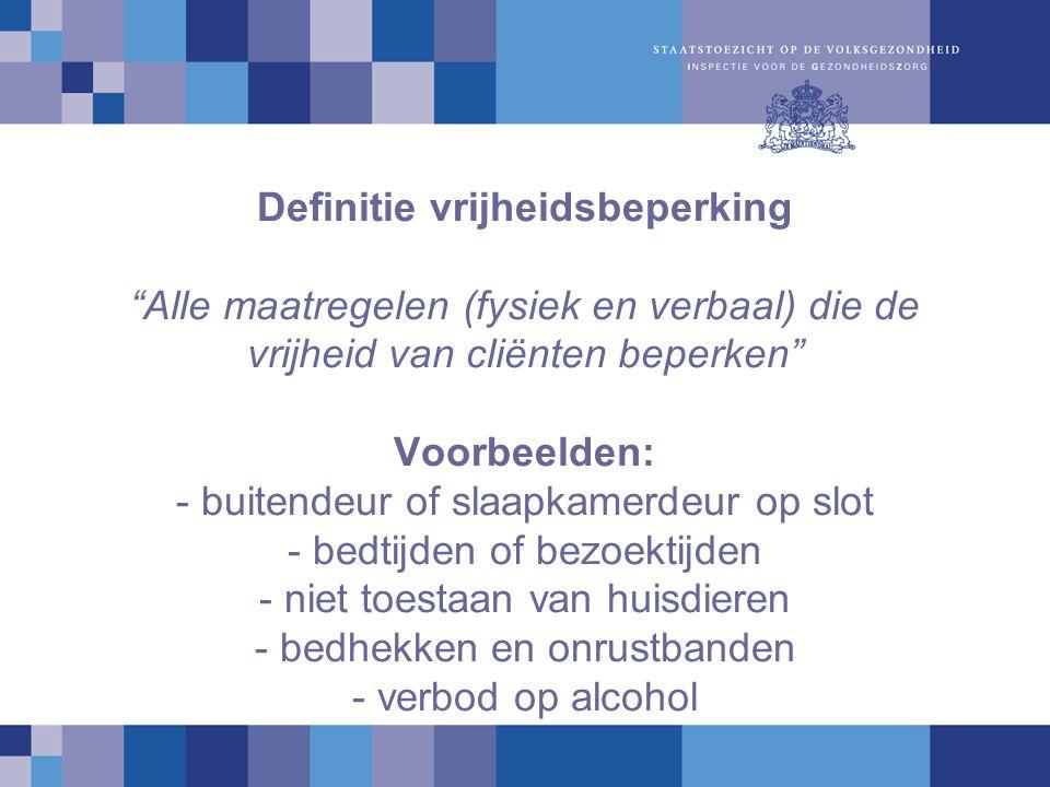 Definitie vrijheidsbeperking Alle maatregelen (fysiek en verbaal) die de vrijheid van cliënten beperken Voorbeelden: - buitendeur of slaapkamerdeur op slot - bedtijden of bezoektijden - niet toestaan van huisdieren - bedhekken en onrustbanden - verbod op alcohol
