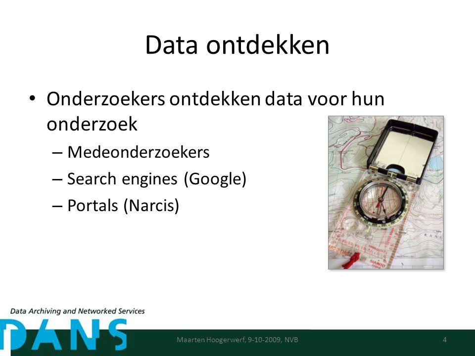 Data ontdekken Onderzoekers ontdekken data voor hun onderzoek – Medeonderzoekers – Search engines (Google) – Portals (Narcis) Maarten Hoogerwerf, 9-10-2009, NVB4
