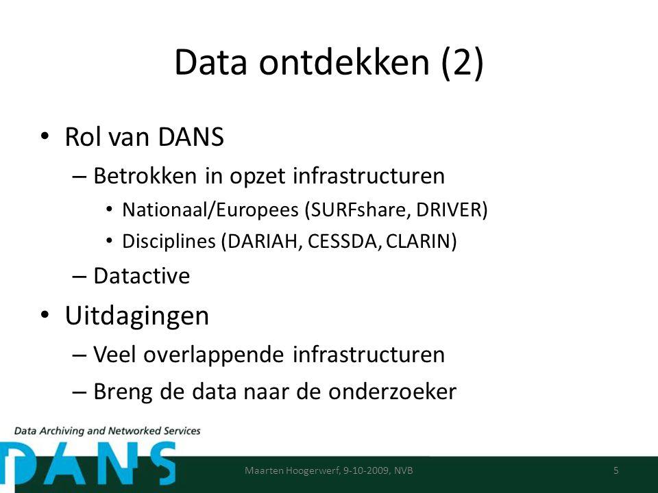 Data ontdekken (2) Rol van DANS – Betrokken in opzet infrastructuren Nationaal/Europees (SURFshare, DRIVER) Disciplines (DARIAH, CESSDA, CLARIN) – Datactive Uitdagingen – Veel overlappende infrastructuren – Breng de data naar de onderzoeker Maarten Hoogerwerf, 9-10-2009, NVB5