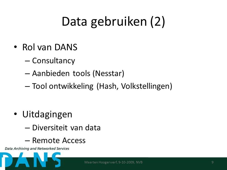 Data gebruiken (2) Rol van DANS – Consultancy – Aanbieden tools (Nesstar) – Tool ontwikkeling (Hash, Volkstellingen) Uitdagingen – Diversiteit van data – Remote Access Maarten Hoogerwerf, 9-10-2009, NVB9