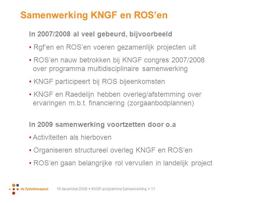 16 december 2008 KNGF-programma Samenwerking 11 Samenwerking KNGF en ROS'en In 2007/2008 al veel gebeurd, bijvoorbeeld Rgf'en en ROS'en voeren gezamenlijk projecten uit ROS'en nauw betrokken bij KNGF congres 2007/2008 over programma multidisciplinaire samenwerking KNGF participeert bij ROS bijeenkomsten KNGF en Raedelijn hebben overleg/afstemming over ervaringen m.b.t.