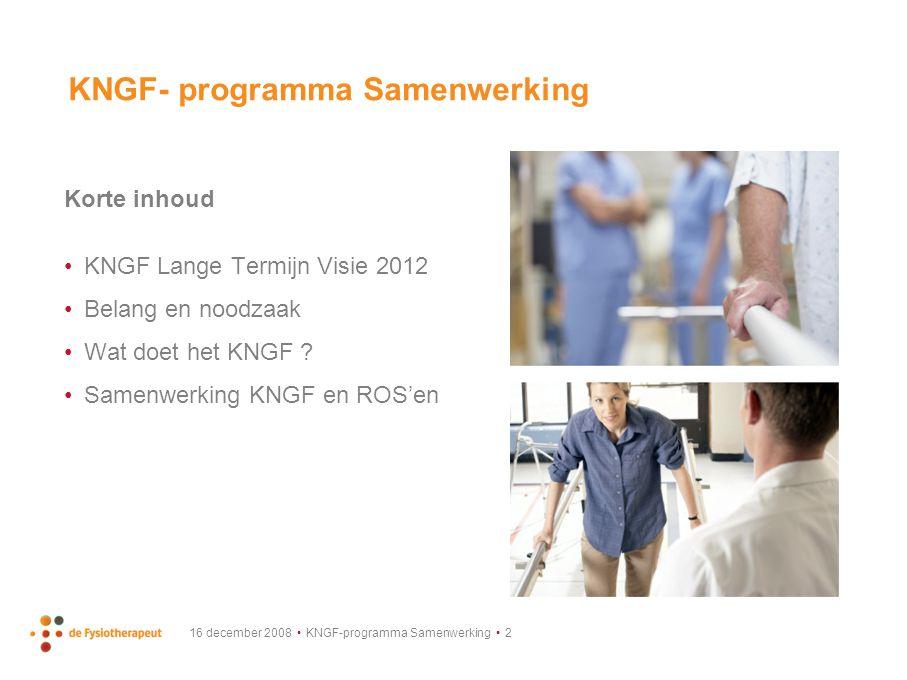 16 december 2008 KNGF-programma Samenwerking 3 Lange Termijn Visie (2012) Fysiotherapie wordt vanuit grote (multidisciplinaire) samenwerkingsverbanden, door de lijnen heen, aangeboden.