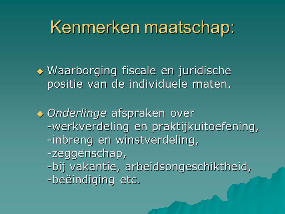 Kenmerken maatschap:  Waarborging fiscale en juridische positie van de individuele maten.  Onderlinge afspraken over -werkverdeling en praktijkuitoe