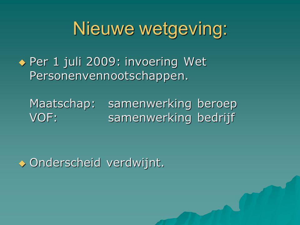 Nieuwe wetgeving:  Per 1 juli 2009: invoering Wet Personenvennootschappen. Maatschap: samenwerking beroep VOF: samenwerking bedrijf  Onderscheid ver