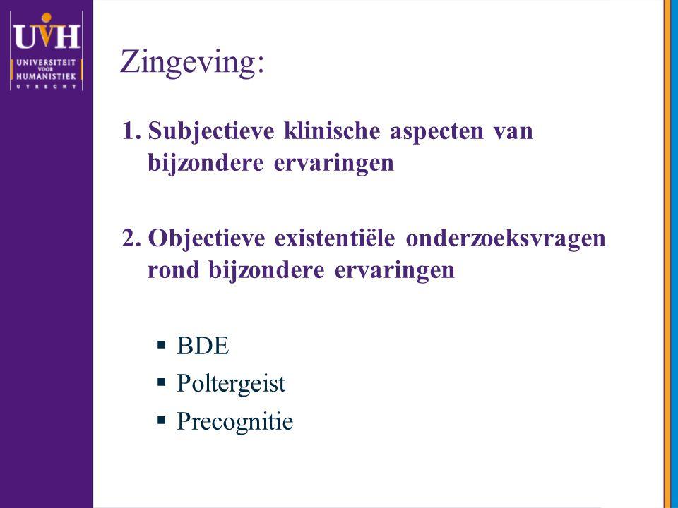 Zingeving: 1. Subjectieve klinische aspecten van bijzondere ervaringen 2. Objectieve existentiële onderzoeksvragen rond bijzondere ervaringen  BDE 