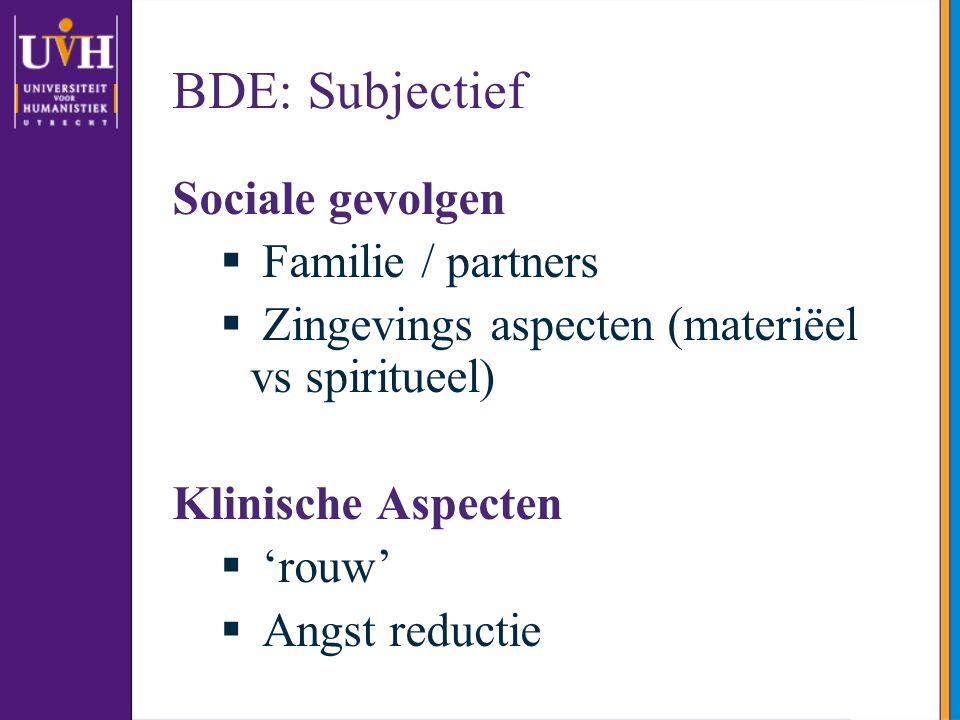 BDE: Subjectief Sociale gevolgen  Familie / partners  Zingevings aspecten (materiëel vs spiritueel) Klinische Aspecten  'rouw'  Angst reductie