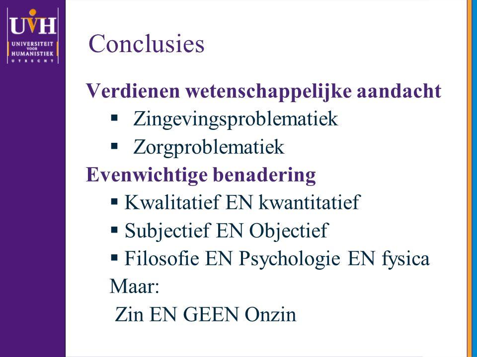 Conclusies Verdienen wetenschappelijke aandacht  Zingevingsproblematiek  Zorgproblematiek Evenwichtige benadering  Kwalitatief EN kwantitatief  Su