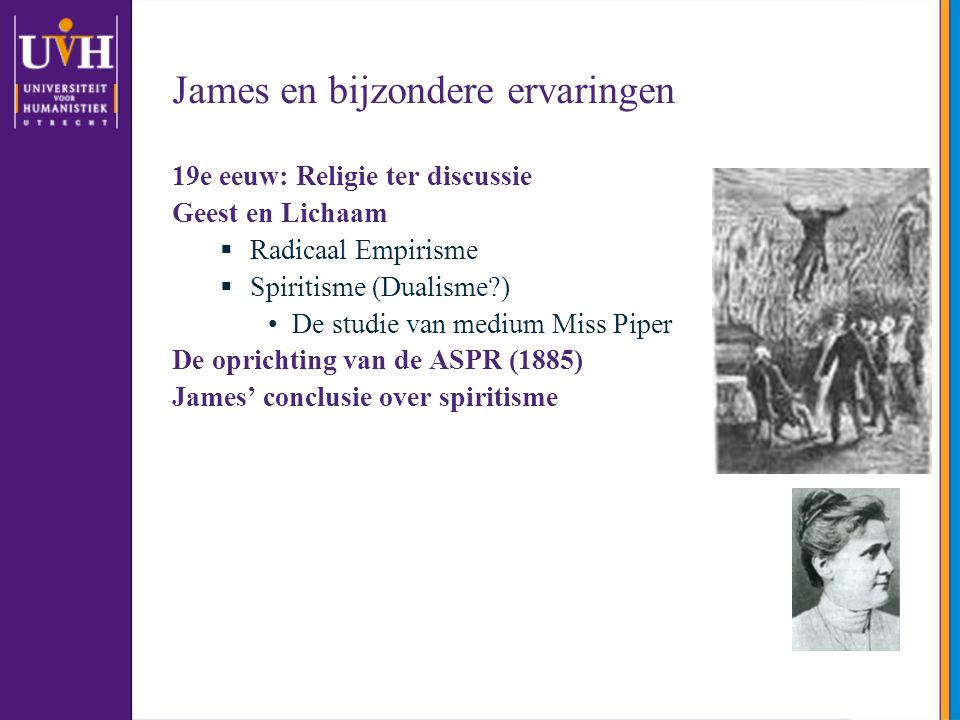 James en bijzondere ervaringen 19e eeuw: Religie ter discussie Geest en Lichaam  Radicaal Empirisme  Spiritisme (Dualisme ) De studie van medium Miss Piper De oprichting van de ASPR (1885) James' conclusie over spiritisme