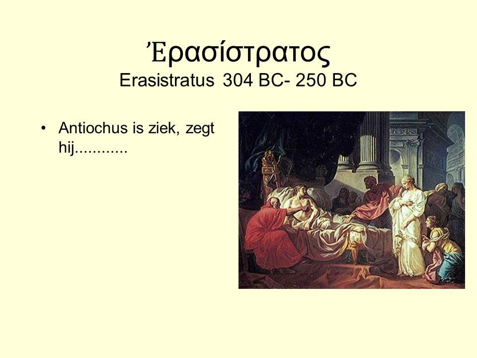 Ἐ ρασίστρατος Erasistratus 304 BC- 250 BC Antiochus is ziek, zegt hij............ Erasistratus voelde de hartslag en concludeerde dat Antiochus niet z
