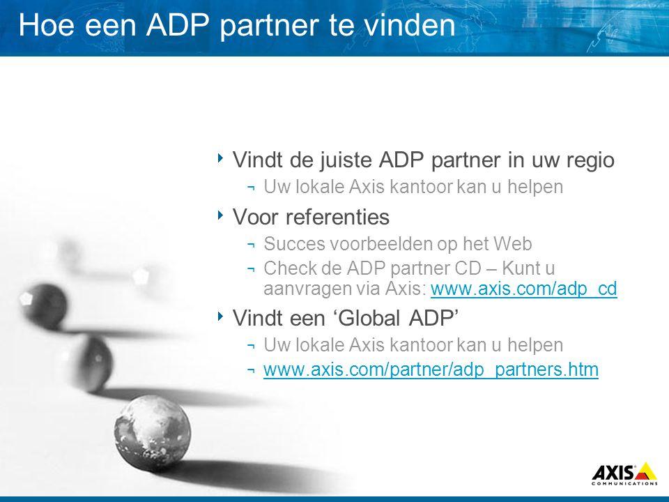 Hoe een ADP partner te vinden  Vindt de juiste ADP partner in uw regio ¬ Uw lokale Axis kantoor kan u helpen  Voor referenties ¬ Succes voorbeelden op het Web ¬ Check de ADP partner CD – Kunt u aanvragen via Axis: www.axis.com/adp_cdwww.axis.com/adp_cd  Vindt een 'Global ADP' ¬ Uw lokale Axis kantoor kan u helpen ¬ www.axis.com/partner/adp_partners.htm www.axis.com/partner/adp_partners.htm