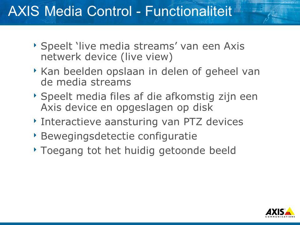 AXIS Media Control - Functionaliteit  Speelt 'live media streams' van een Axis netwerk device (live view)  Kan beelden opslaan in delen of geheel van de media streams  Speelt media files af die afkomstig zijn een Axis device en opgeslagen op disk  Interactieve aansturing van PTZ devices  Bewegingsdetectie configuratie  Toegang tot het huidig getoonde beeld