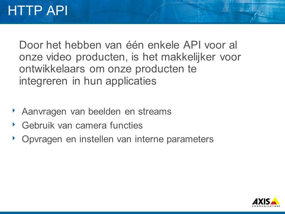 HTTP API Door het hebben van één enkele API voor al onze video producten, is het makkelijker voor ontwikkelaars om onze producten te integreren in hun applicaties  Aanvragen van beelden en streams  Gebruik van camera functies  Opvragen en instellen van interne parameters