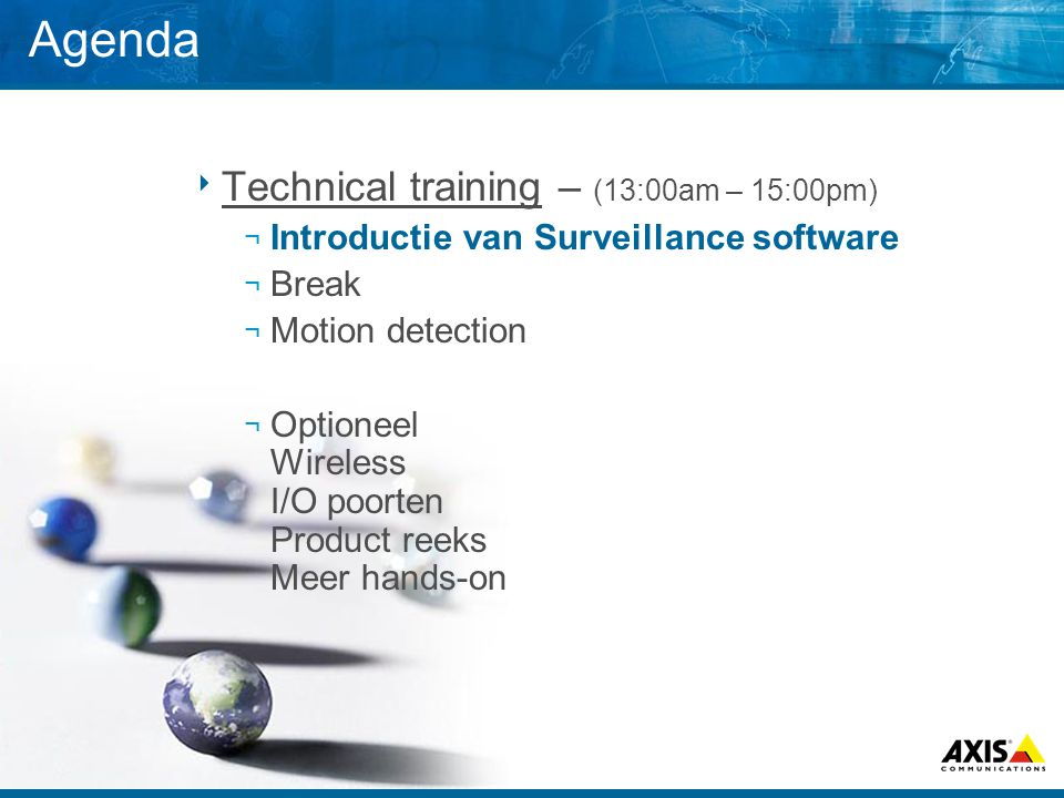 Agenda  Technical training – (13:00am – 15:00pm) ¬ Introductie van Surveillance software ¬ Break ¬ Motion detection ¬ Optioneel Wireless I/O poorten
