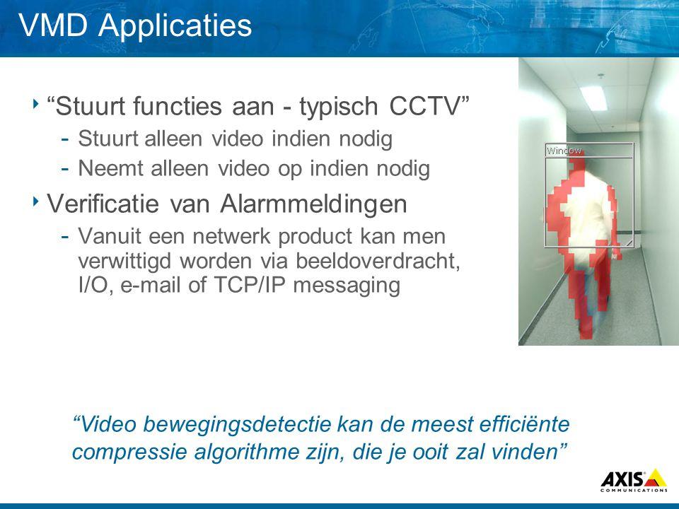 VMD Applicaties  Stuurt functies aan - typisch CCTV  Stuurt alleen video indien nodig  Neemt alleen video op indien nodig  Verificatie van Alarmmeldingen  Vanuit een netwerk product kan men verwittigd worden via beeldoverdracht, I/O, e-mail of TCP/IP messaging Video bewegingsdetectie kan de meest efficiënte compressie algorithme zijn, die je ooit zal vinden Window