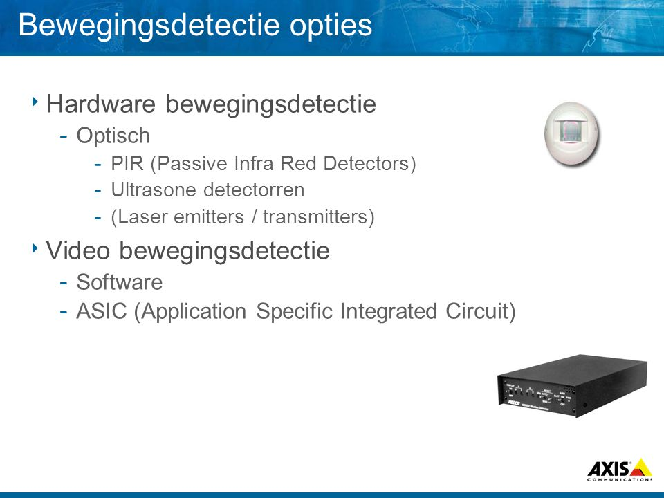 Bewegingsdetectie opties  Hardware bewegingsdetectie ­ Optisch ­ PIR (Passive Infra Red Detectors) ­ Ultrasone detectorren ­ (Laser emitters / transmitters)  Video bewegingsdetectie ­ Software ­ ASIC (Application Specific Integrated Circuit)