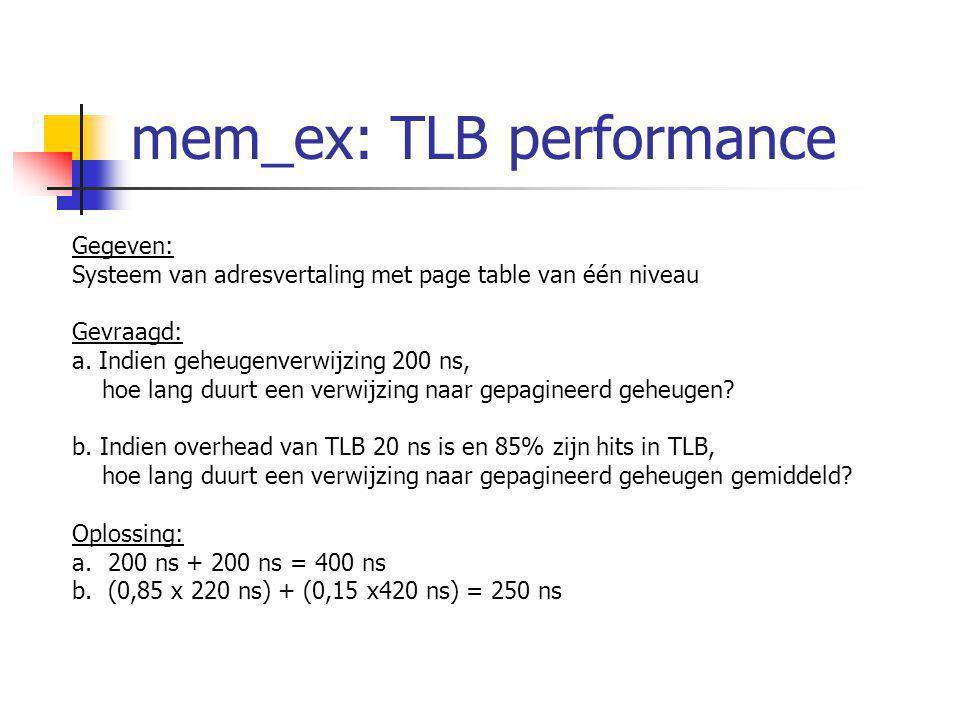 mem_ex: TLB performance Gegeven: Systeem van adresvertaling met page table van één niveau Gevraagd: a. Indien geheugenverwijzing 200 ns, hoe lang duur