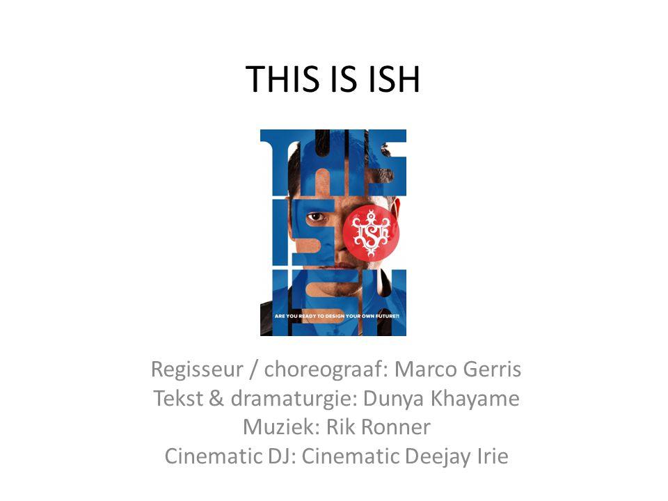 THIS IS ISH Regisseur / choreograaf: Marco Gerris Tekst & dramaturgie: Dunya Khayame Muziek: Rik Ronner Cinematic DJ: Cinematic Deejay Irie