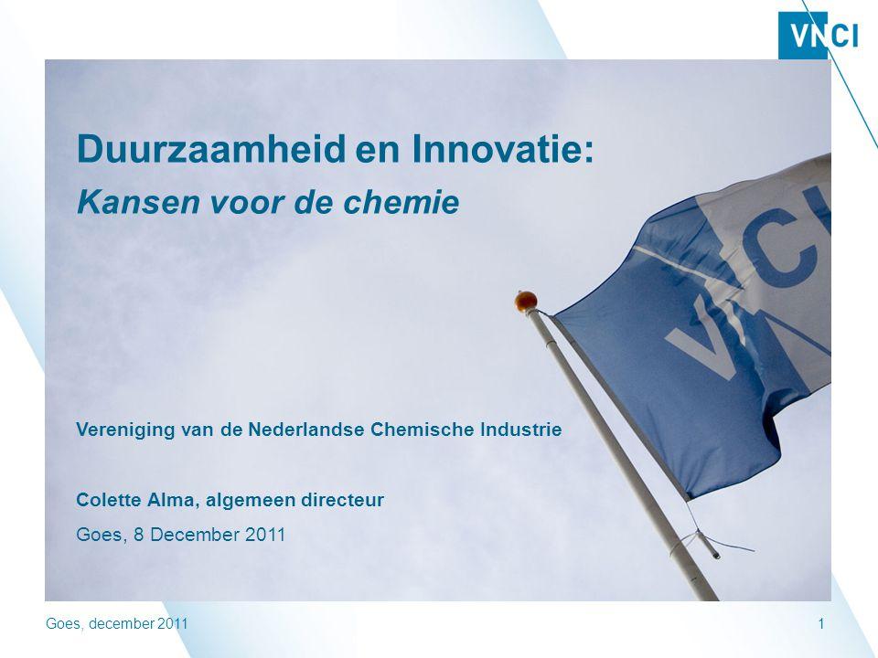 Goes, december 20111 Duurzaamheid en Innovatie: Kansen voor de chemie Vereniging van de Nederlandse Chemische Industrie Colette Alma, algemeen directeur Goes, 8 December 2011