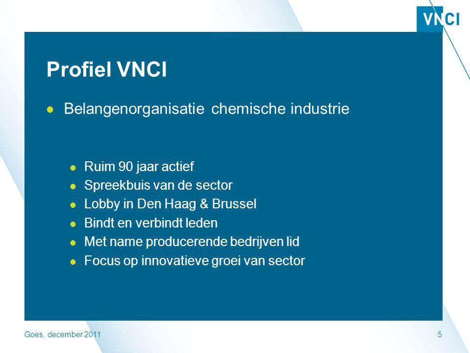 Goes, december 20115 Profiel VNCI Belangenorganisatie chemische industrie Ruim 90 jaar actief Spreekbuis van de sector Lobby in Den Haag & Brussel Bindt en verbindt leden Met name producerende bedrijven lid Focus op innovatieve groei van sector