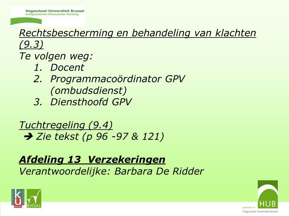 Rechtsbescherming en behandeling van klachten (9.3) Te volgen weg: 1.Docent 2.Programmacoördinator GPV (ombudsdienst) 3.Diensthoofd GPV Tuchtregeling (9.4)  Zie tekst (p 96 -97 & 121) Afdeling 13 Verzekeringen Verantwoordelijke: Barbara De Ridder