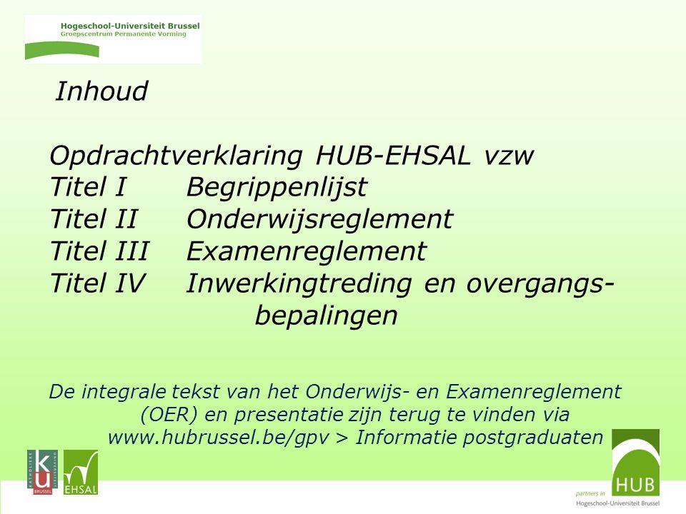 Inhoud Opdrachtverklaring HUB-EHSAL vzw Titel I Begrippenlijst Titel II Onderwijsreglement Titel III Examenreglement Titel IV Inwerkingtreding en overgangs- bepalingen De integrale tekst van het Onderwijs- en Examenreglement (OER) en presentatie zijn terug te vinden via www.hubrussel.be/gpv > Informatie postgraduaten