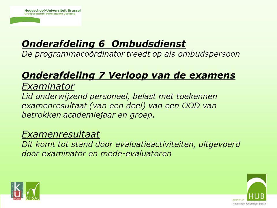 Onderafdeling 6 Ombudsdienst De programmacoördinator treedt op als ombudspersoon Onderafdeling 7 Verloop van de examens Examinator Lid onderwijzend personeel, belast met toekennen examenresultaat (van een deel) van een OOD van betrokken academiejaar en groep.