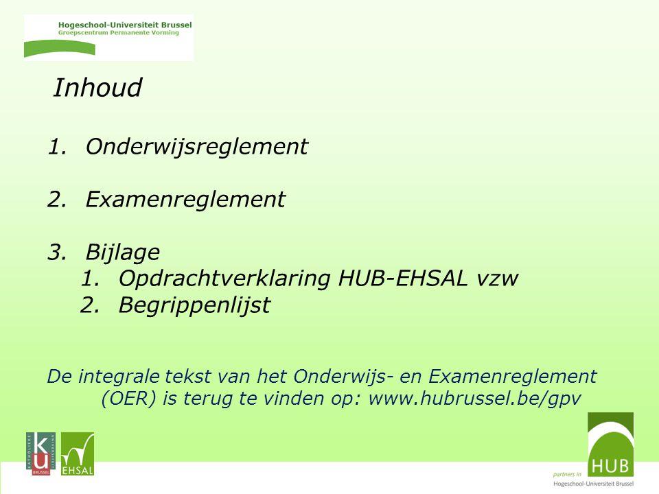 Inhoud 1.Onderwijsreglement 2.Examenreglement 3.Bijlage 1.Opdrachtverklaring HUB-EHSAL vzw 2.Begrippenlijst De integrale tekst van het Onderwijs- en Examenreglement (OER) is terug te vinden op: www.hubrussel.be/gpv