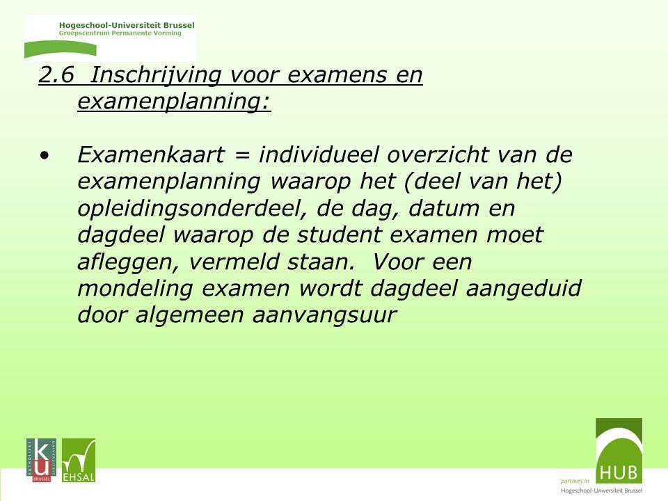 2.6 Inschrijving voor examens en examenplanning: Examenkaart = individueel overzicht van de examenplanning waarop het (deel van het) opleidingsonderdeel, de dag, datum en dagdeel waarop de student examen moet afleggen, vermeld staan.