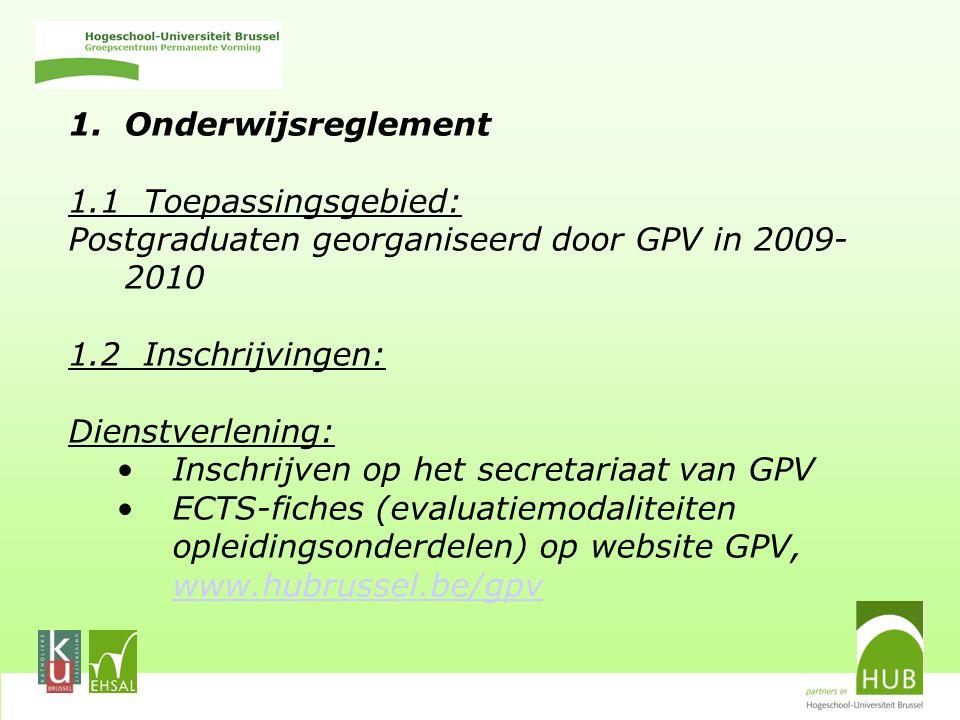 1.Onderwijsreglement 1.1 Toepassingsgebied: Postgraduaten georganiseerd door GPV in 2009- 2010 1.2 Inschrijvingen: Dienstverlening: Inschrijven op het secretariaat van GPV ECTS-fiches (evaluatiemodaliteiten opleidingsonderdelen) op website GPV, www.hubrussel.be/gpv www.hubrussel.be/gpv
