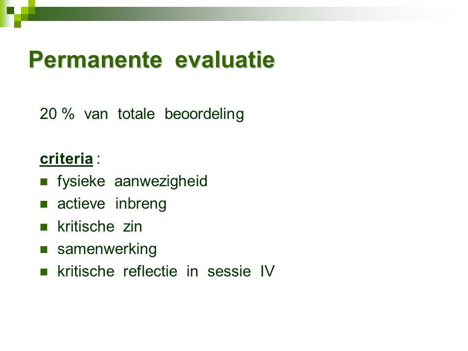 Permanente evaluatie 20 % van totale beoordeling criteria : fysieke aanwezigheid actieve inbreng kritische zin samenwerking kritische reflectie in sessie IV