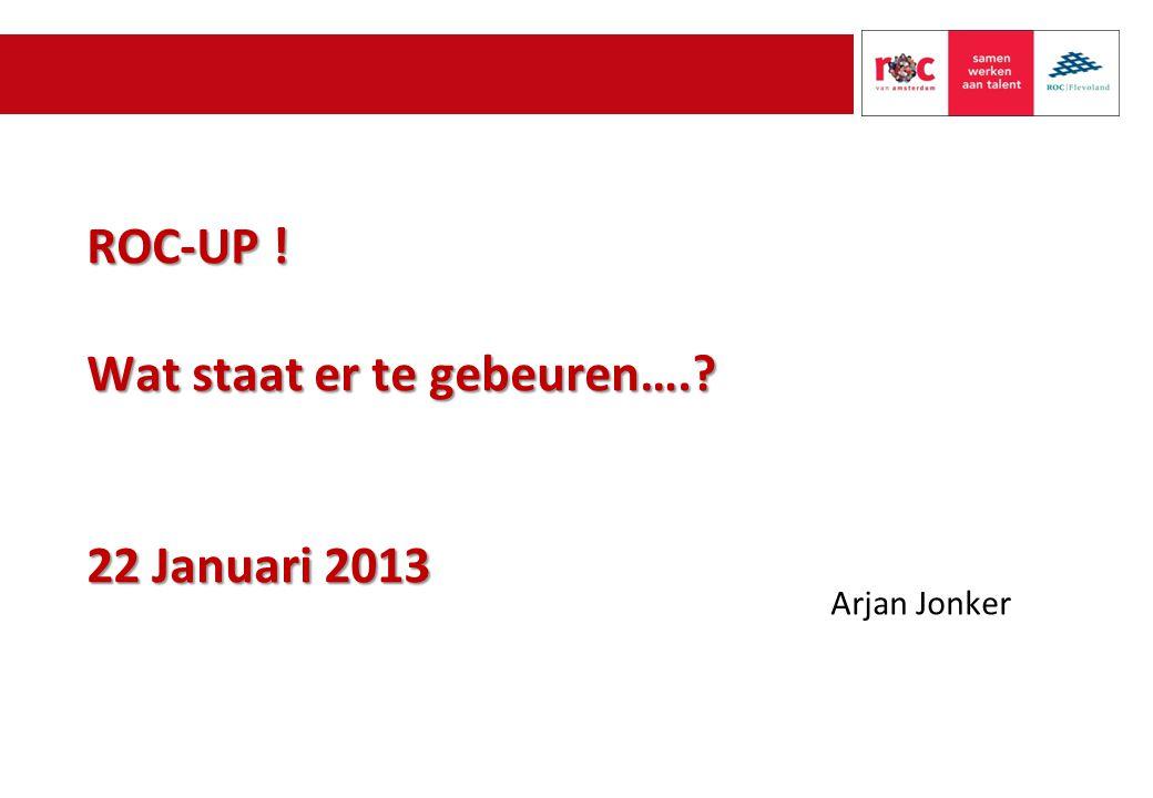 ROC-UP ! Wat staat er te gebeuren…. 22 Januari 2013 Arjan Jonker