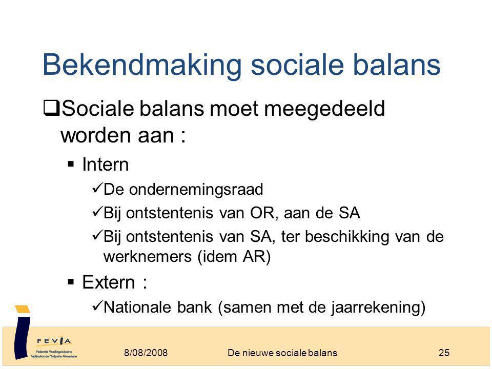 Bekendmaking sociale balans  Sociale balans moet meegedeeld worden aan :  Intern De ondernemingsraad Bij ontstentenis van OR, aan de SA Bij ontstentenis van SA, ter beschikking van de werknemers (idem AR)  Extern : Nationale bank (samen met de jaarrekening) 8/08/200825De nieuwe sociale balans